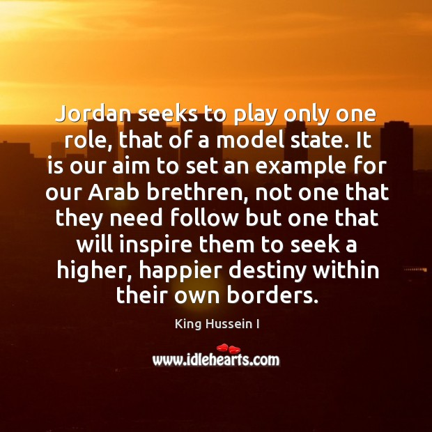 Jordan seeks to play only one role, that of a model state. King Hussein I Picture Quote