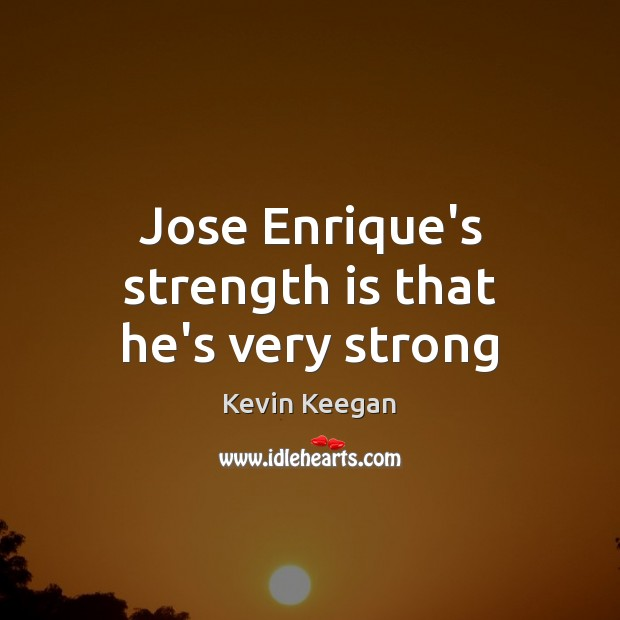 Jose Enrique's strength is that he's very strong Kevin Keegan Picture Quote