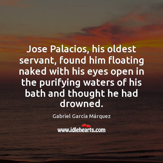 Jose Palacios, his oldest servant, found him floating naked with his eyes Gabriel García Márquez Picture Quote