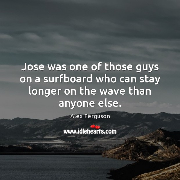 Jose was one of those guys on a surfboard who can stay Alex Ferguson Picture Quote