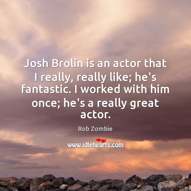 Image, Josh Brolin is an actor that I really, really like; he's fantastic.
