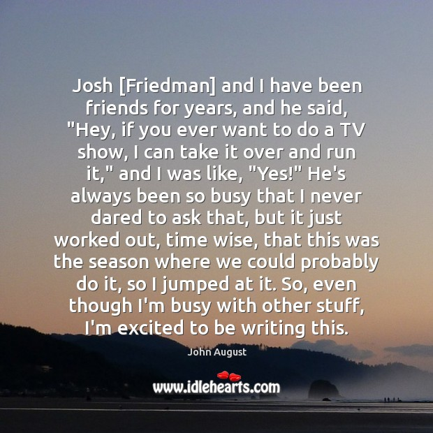 """Josh [Friedman] and I have been friends for years, and he said, """" John August Picture Quote"""