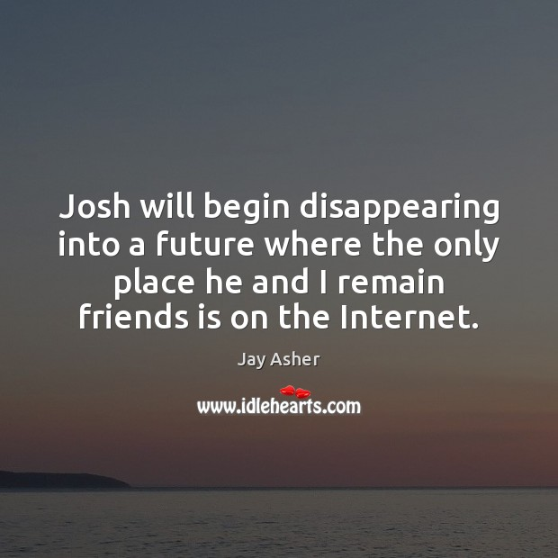 Josh will begin disappearing into a future where the only place he Jay Asher Picture Quote