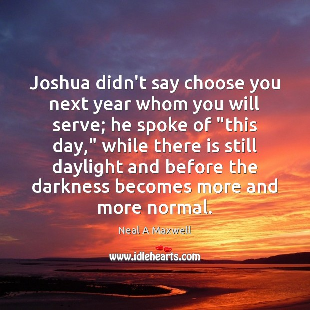 Joshua didn't say choose you next year whom you will serve; he Neal A Maxwell Picture Quote