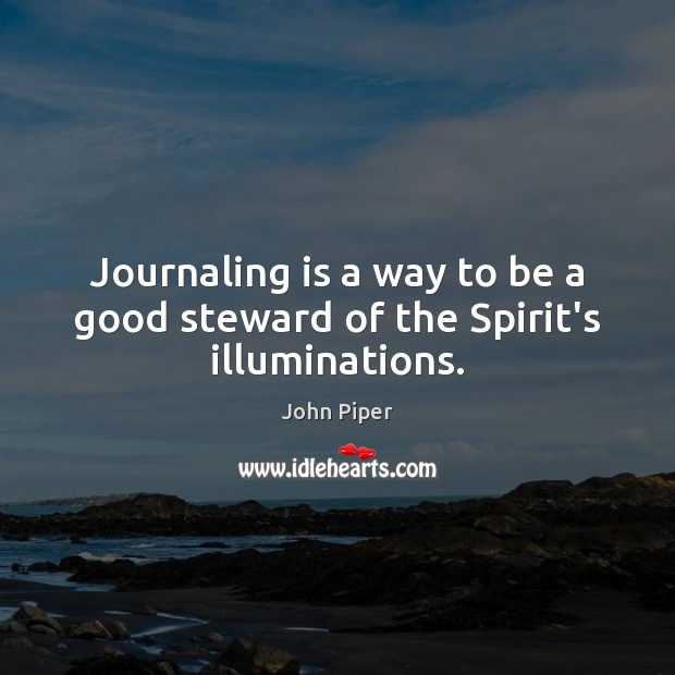 Journaling is a way to be a good steward of the Spirit's illuminations. John Piper Picture Quote