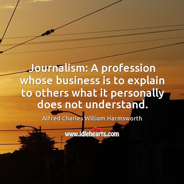 Journalism: a profession whose business is to explain to others what it personally does not understand. Image