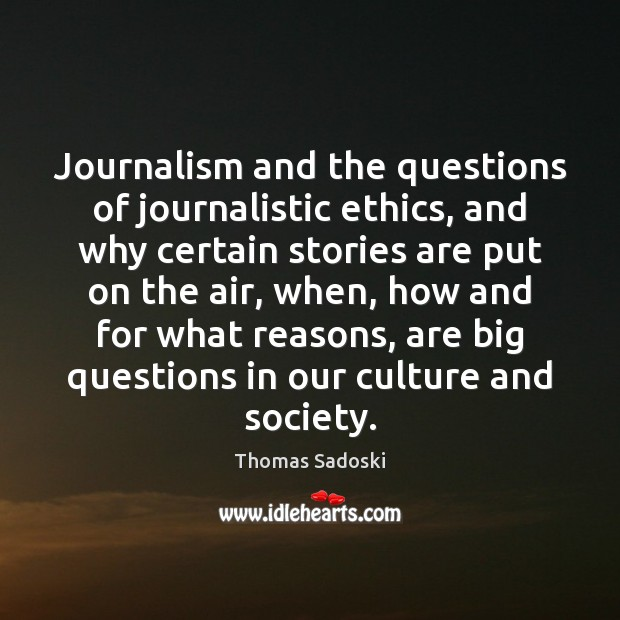 Journalism and the questions of journalistic ethics, and why certain stories are Image