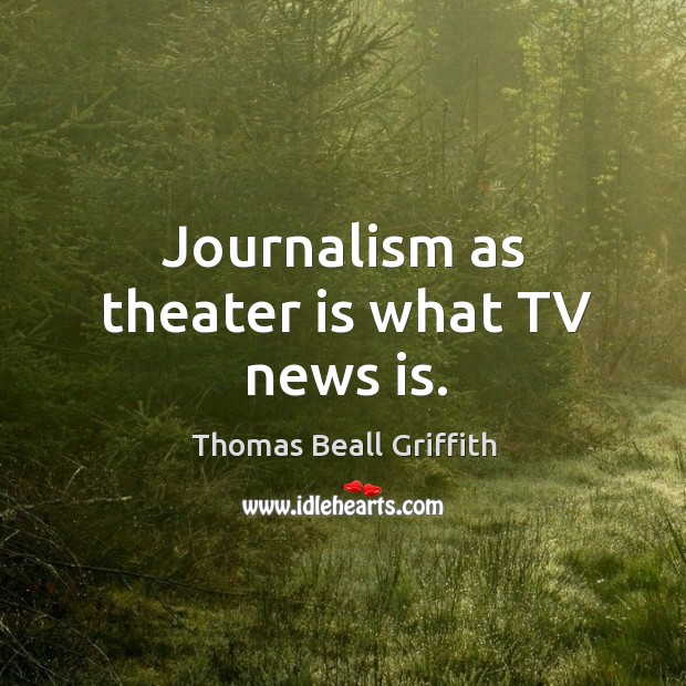 Journalism as theater is what tv news is. Image