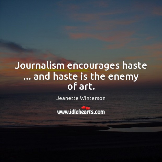 Journalism encourages haste … and haste is the enemy of art. Jeanette Winterson Picture Quote