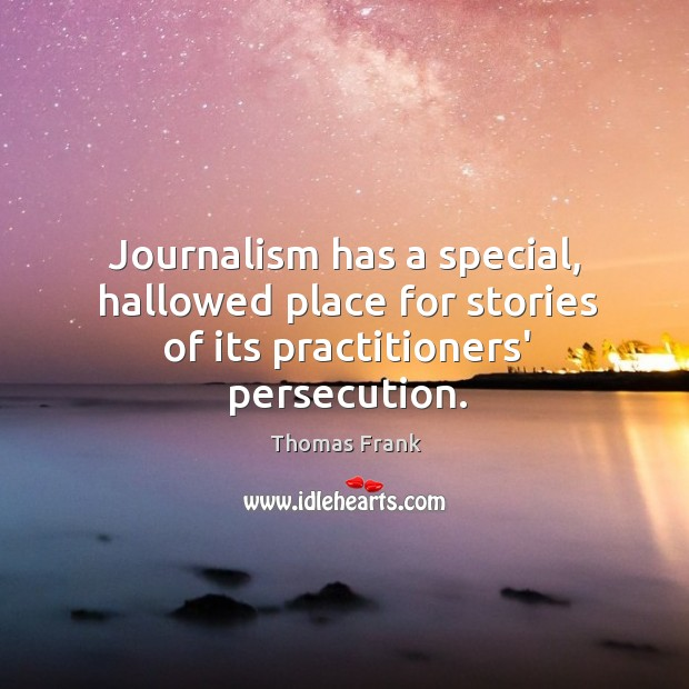 Journalism has a special, hallowed place for stories of its practitioners' persecution. Image
