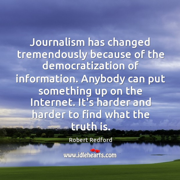 Journalism has changed tremendously because of the democratization of information. Anybody can Image