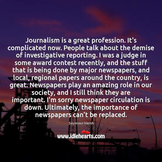 Journalism is a great profession. It's complicated now. People talk about the Image