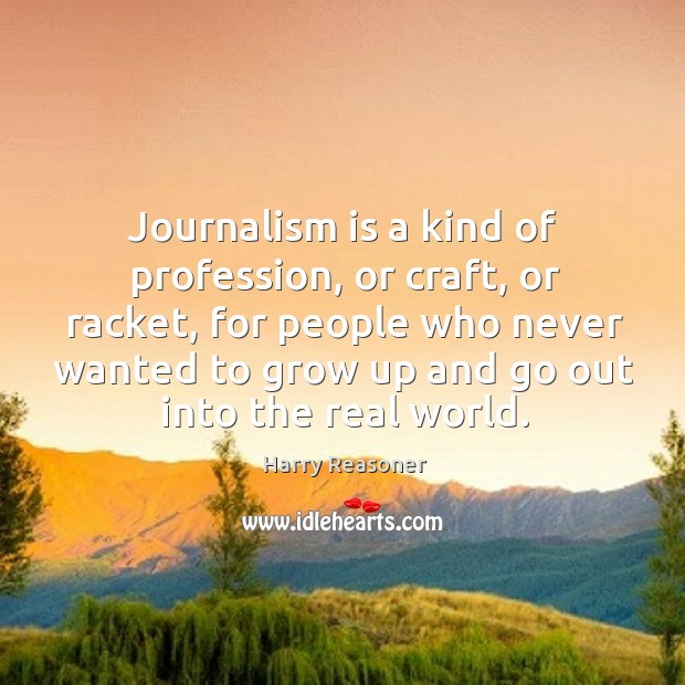 Journalism is a kind of profession, or craft, or racket, for people who never wanted to Image