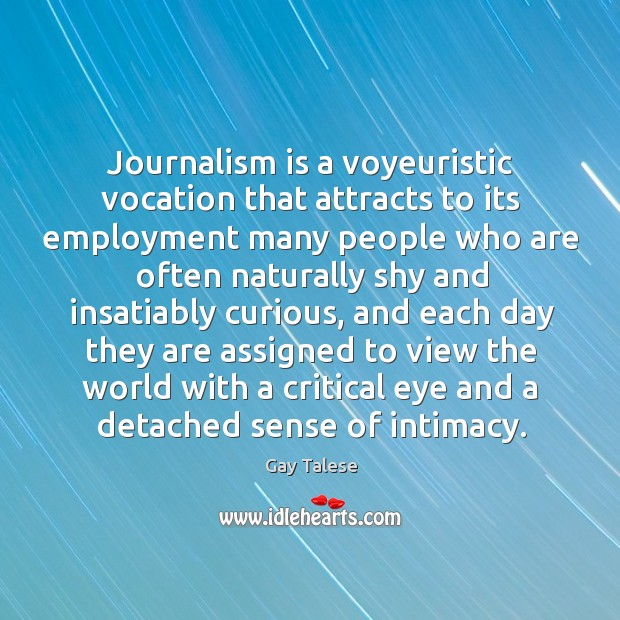 Journalism is a voyeuristic vocation that attracts to its employment many people Gay Talese Picture Quote