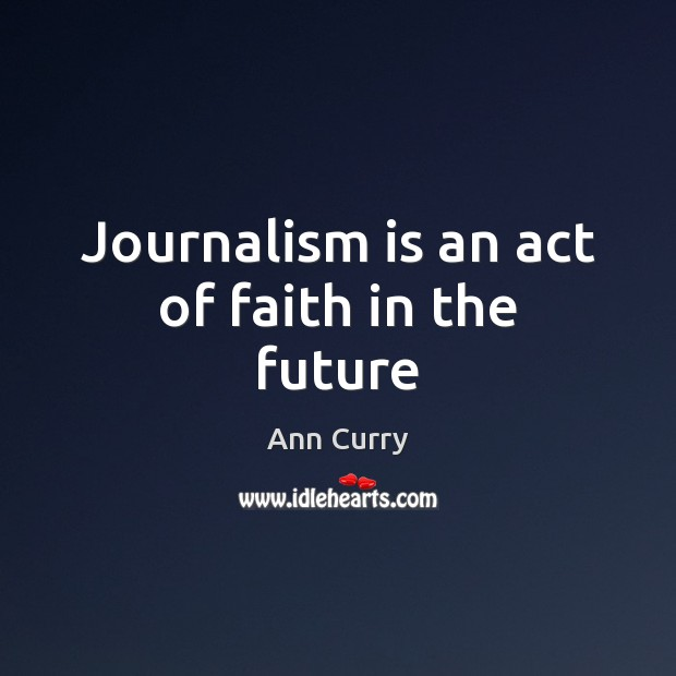 Journalism is an act of faith in the future Ann Curry Picture Quote