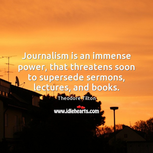 Journalism is an immense power, that threatens soon to supersede sermons, lectures, Image