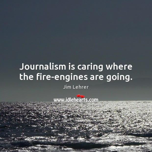 Journalism is caring where the fire-engines are going. Care Quotes Image