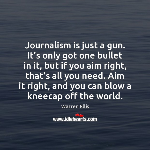 Journalism is just a gun. It's only got one bullet in Image