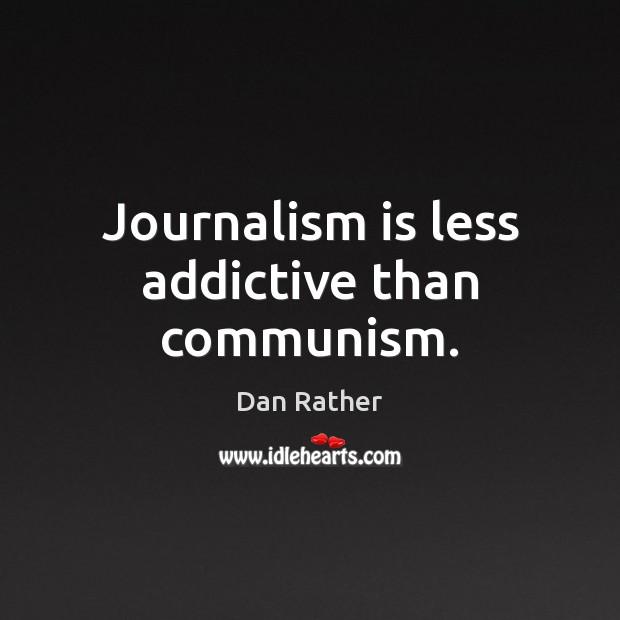 Image, Journalism is less addictive than communism.