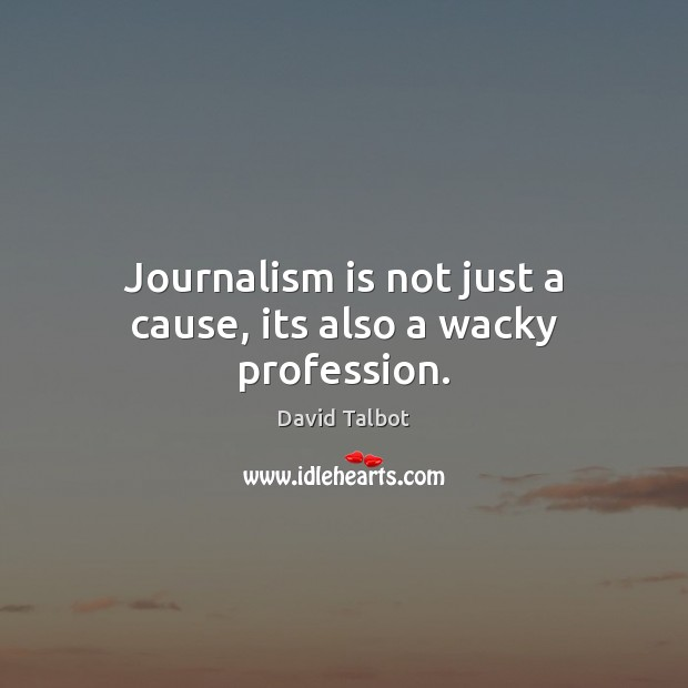 Journalism is not just a cause, its also a wacky profession. David Talbot Picture Quote