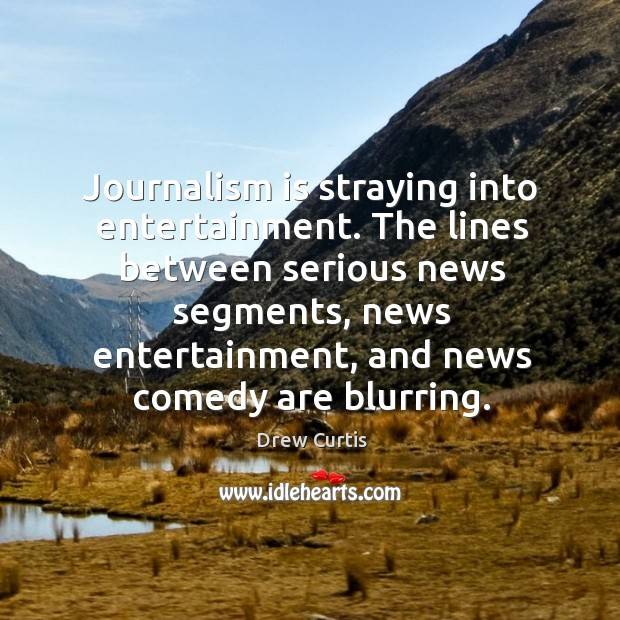 Journalism is straying into entertainment. The lines between serious news segments Drew Curtis Picture Quote