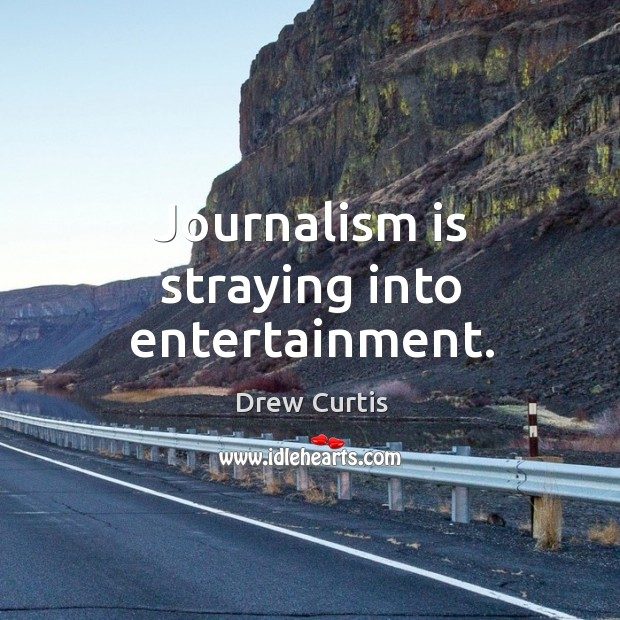 Journalism is straying into entertainment. Drew Curtis Picture Quote