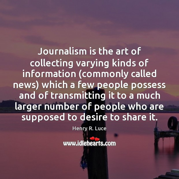 Journalism is the art of collecting varying kinds of information (commonly called Image