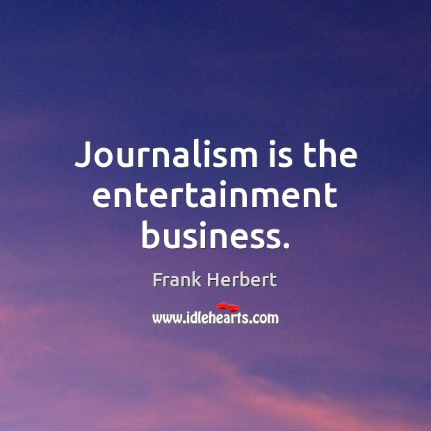 Journalism is the entertainment business. Image