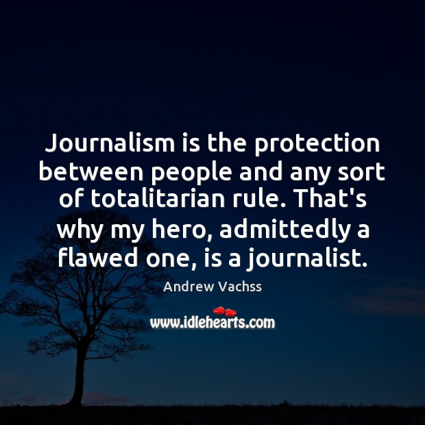 Journalism is the protection between people and any sort of totalitarian rule. Image