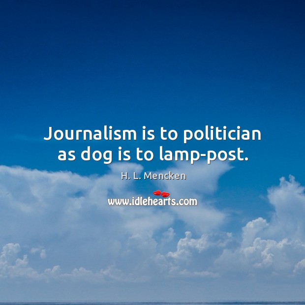 Journalism is to politician as dog is to lamp-post. Image