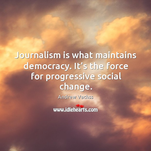 Journalism is what maintains democracy. It's the force for progressive social change. Image