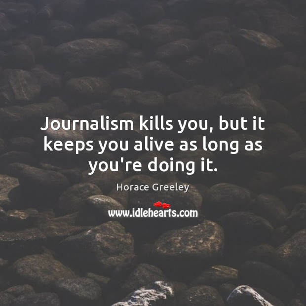Image, Journalism kills you, but it keeps you alive as long as you're doing it.