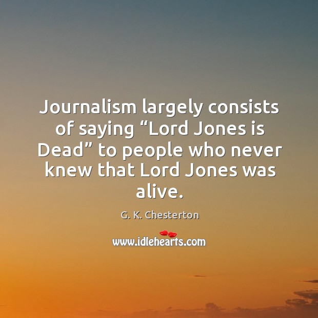 """Journalism largely consists of saying """"lord jones is dead"""" to people who never G. K. Chesterton Picture Quote"""