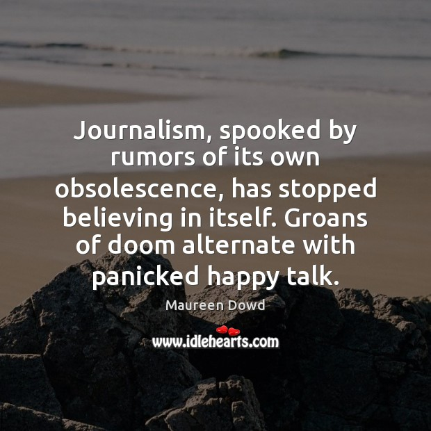 Journalism, spooked by rumors of its own obsolescence, has stopped believing in Maureen Dowd Picture Quote