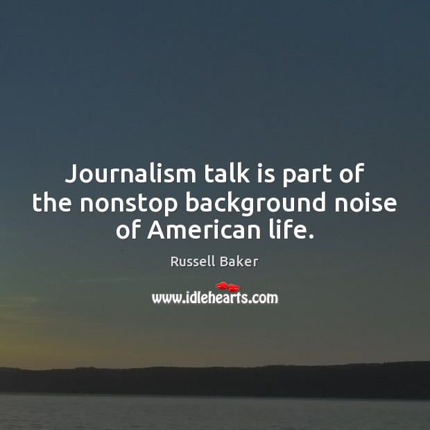 Image, Journalism talk is part of the nonstop background noise of American life.