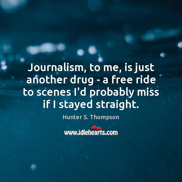 Journalism, to me, is just another drug – a free ride to Image