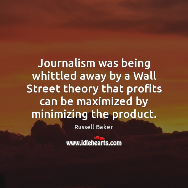 Journalism was being whittled away by a Wall Street theory that profits Image