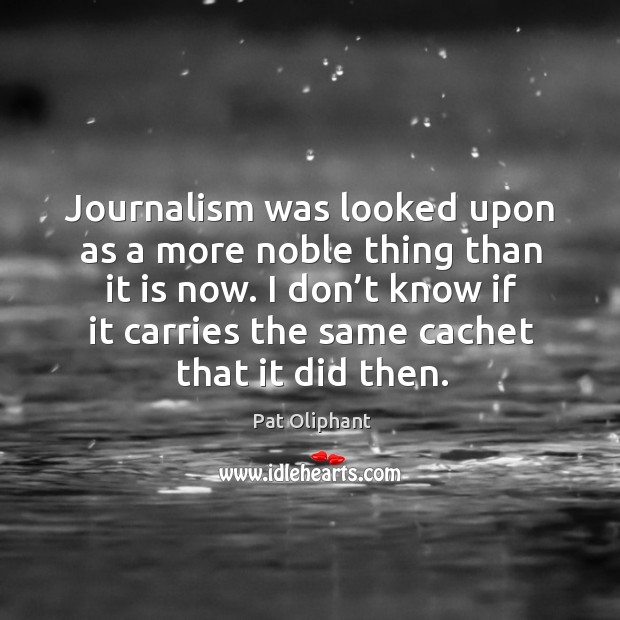 Journalism was looked upon as a more noble thing than it is now. Image