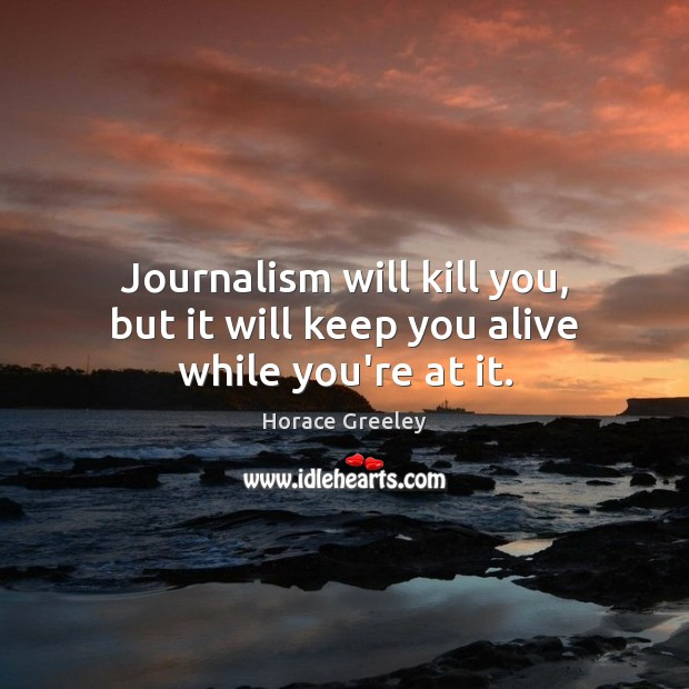 Image, Journalism will kill you, but it will keep you alive while you're at it.