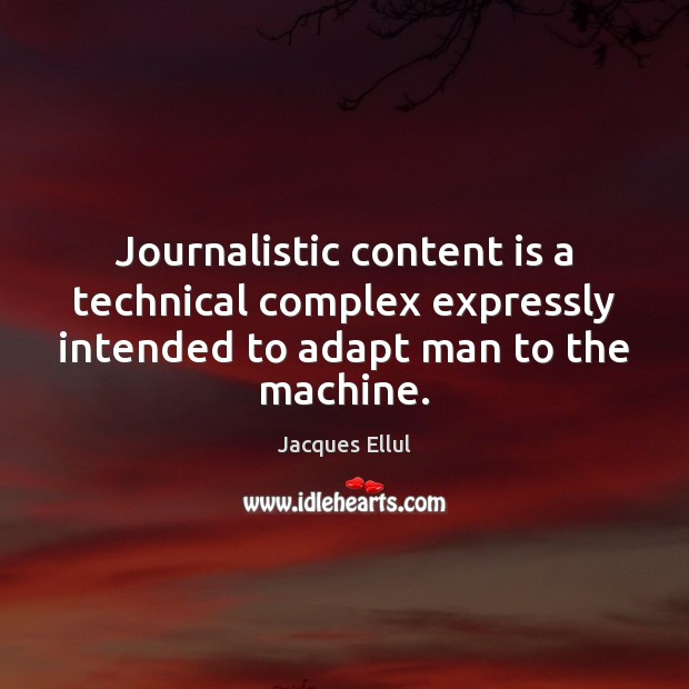 Journalistic content is a technical complex expressly intended to adapt man to Jacques Ellul Picture Quote