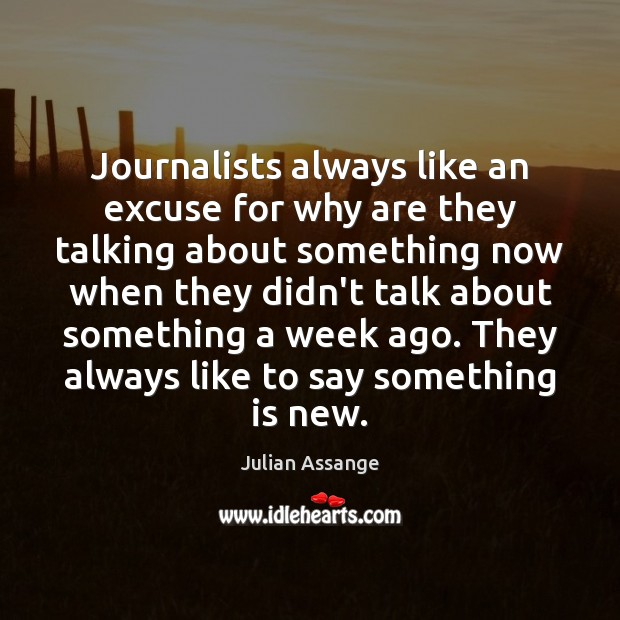 Journalists always like an excuse for why are they talking about something Julian Assange Picture Quote