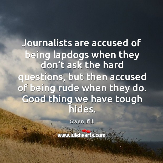 Journalists are accused of being lapdogs when they don't ask the hard questions Image