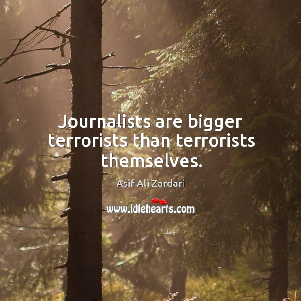 Image, Journalists are bigger terrorists than terrorists themselves.