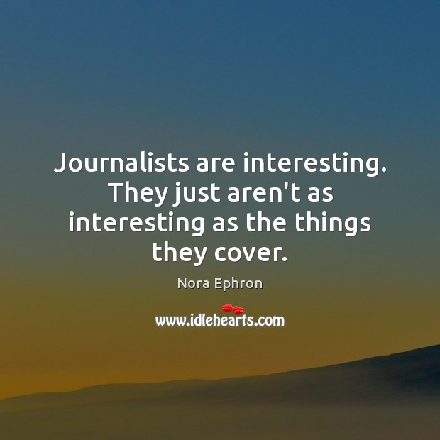 Journalists are interesting. They just aren't as interesting as the things they cover. Image