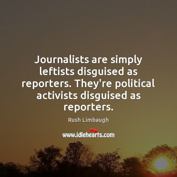 Journalists are simply leftists disguised as reporters. They're political activists disguised as Image
