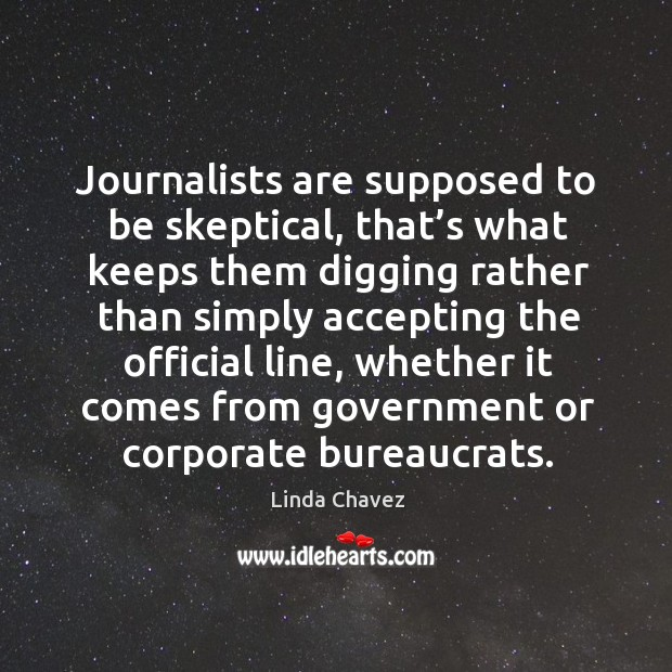 Journalists are supposed to be skeptical, that's what keeps them digging rather Image