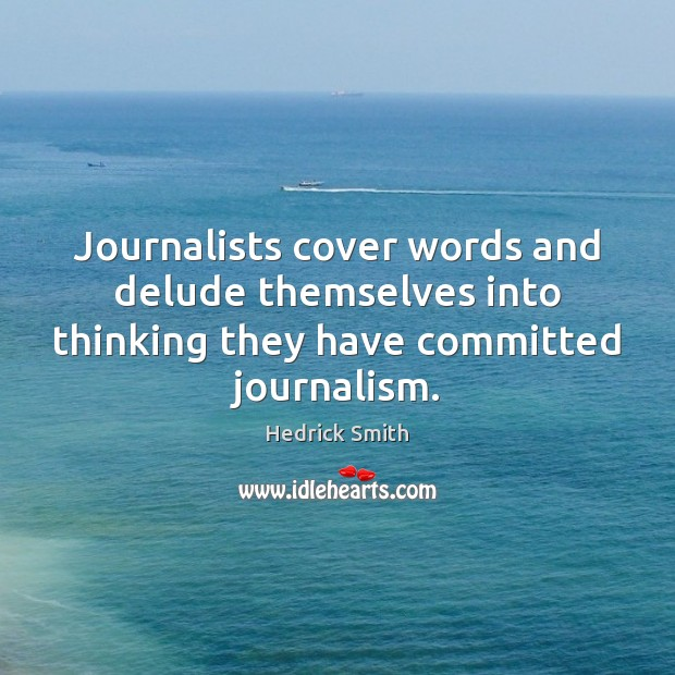 Journalists cover words and delude themselves into thinking they have committed journalism. Image