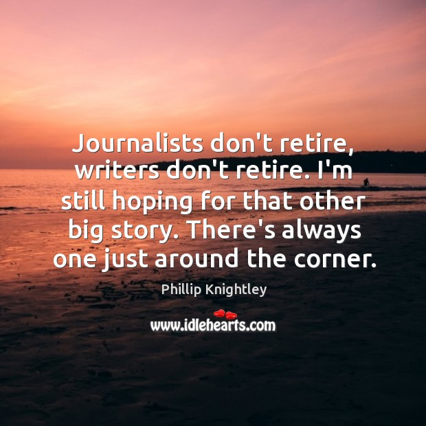 Journalists don't retire, writers don't retire. I'm still hoping for that other Image