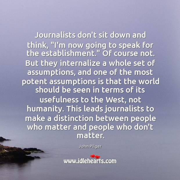 """Image, Journalists don't sit down and think, """"I'm now going to speak for"""