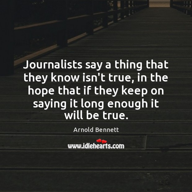 Journalists say a thing that they know isn't true, in the hope Arnold Bennett Picture Quote